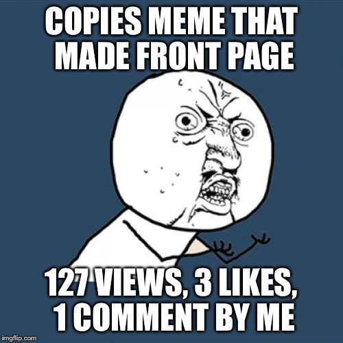 Y U No Meme | COPIES MEME THAT MADE FRONT PAGE 127 VIEWS, 3 LIKES, 1 COMMENT BY ME | image tagged in memes,y u no | made w/ Imgflip meme maker