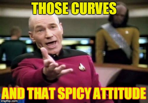 Picard Wtf Meme | THOSE CURVES AND THAT SPICY ATTITUDE | image tagged in memes,picard wtf | made w/ Imgflip meme maker