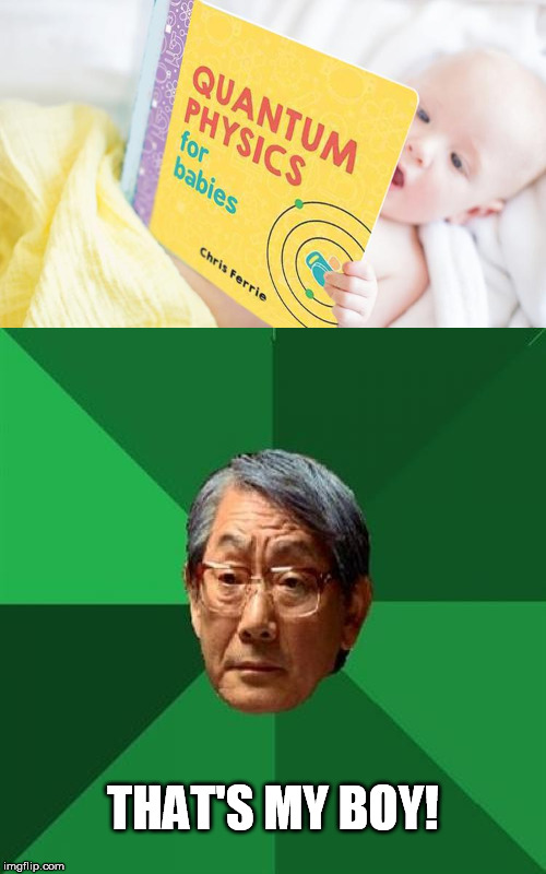 THAT'S MY BOY! | image tagged in high expectations asian father,baby meme,quantum physics | made w/ Imgflip meme maker