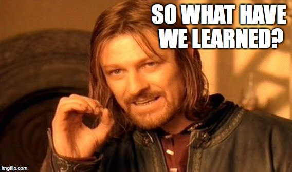 One Does Not Simply Meme | SO WHAT HAVE WE LEARNED? | image tagged in memes,one does not simply | made w/ Imgflip meme maker