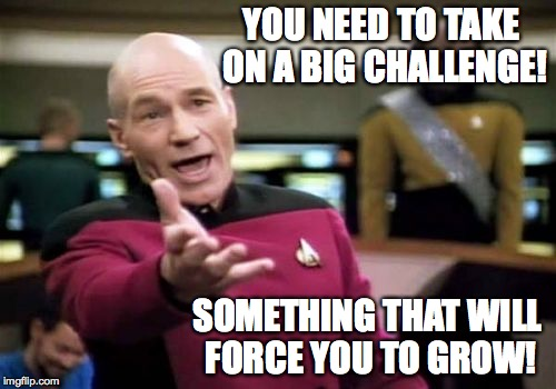 Picard Wtf Meme | YOU NEED TO TAKE ON A BIG CHALLENGE! SOMETHING THAT WILL FORCE YOU TO GROW! | image tagged in memes,picard wtf | made w/ Imgflip meme maker