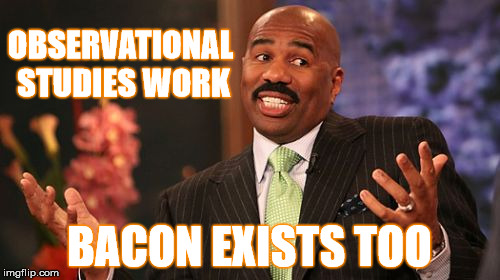 Steve Harvey Meme | OBSERVATIONAL STUDIES WORK BACON EXISTS TOO | image tagged in memes,steve harvey | made w/ Imgflip meme maker