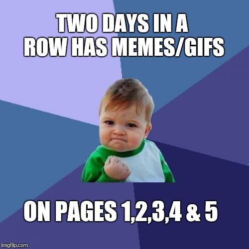 Making the leaderboard sure gets your submissions better traction. Thanks for all the support!  | TWO DAYS IN A ROW HAS MEMES/GIFS ON PAGES 1,2,3,4 & 5 | image tagged in memes,success kid,leaderboard,jbmemegeek,imgflip,front page | made w/ Imgflip meme maker