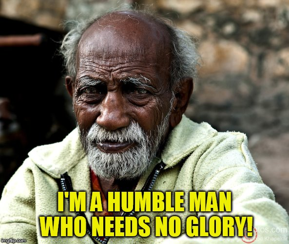 I'M A HUMBLE MAN WHO NEEDS NO GLORY! | made w/ Imgflip meme maker