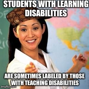 STUDENTS WITH LEARNING DISABILITIES  ARE SOMETIMES LABELED BY THOSE WITH TEACHING DISABILITIES | image tagged in scumbag teacher | made w/ Imgflip meme maker