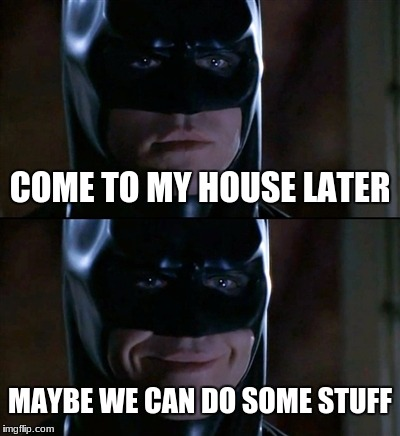 Batman Smiles Meme | COME TO MY HOUSE LATER MAYBE WE CAN DO SOME STUFF | image tagged in memes,batman smiles | made w/ Imgflip meme maker