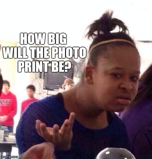 Black Girl Wat Meme | HOW BIG WILL THE PHOTO PRINT BE? | image tagged in memes,black girl wat | made w/ Imgflip meme maker