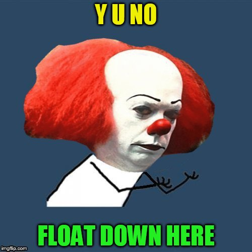 Y U No Pennywise | Y U NO FLOAT DOWN HERE | image tagged in pennywise,y u no,memes,it,socrates,inspired | made w/ Imgflip meme maker