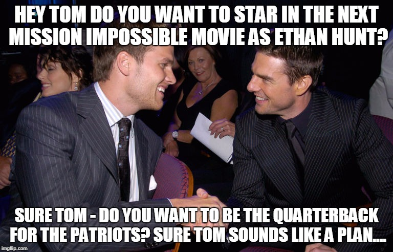 HEY TOM DO YOU WANT TO STAR IN THE NEXT MISSION IMPOSSIBLE MOVIE AS ETHAN HUNT? SURE TOM - DO YOU WANT TO BE THE QUARTERBACK FOR THE PATRIOT | image tagged in tom brady cruise | made w/ Imgflip meme maker