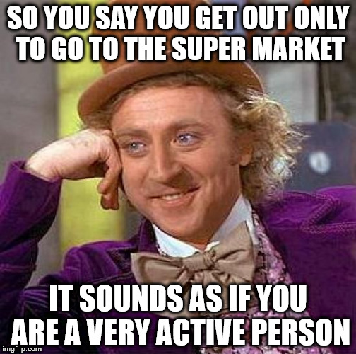 Creepy Condescending Wonka Meme | SO YOU SAY YOU GET OUT ONLY TO GO TO THE SUPER MARKET IT SOUNDS AS IF YOU ARE A VERY ACTIVE PERSON | image tagged in memes,creepy condescending wonka | made w/ Imgflip meme maker