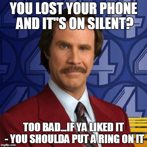 "YOU LOST YOUR PHONE AND IT""S ON SILENT? TOO BAD...IF YA LIKED IT - YOU SHOULDA PUT A RING ON IT 