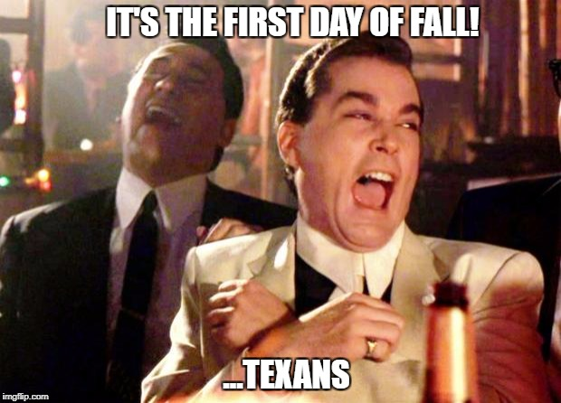 Goodfellas Laughing | IT'S THE FIRST DAY OF FALL! ...TEXANS | image tagged in goodfellas laughing,fall,autumn,texas,seasons | made w/ Imgflip meme maker
