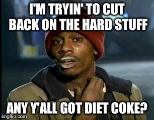 Y'all Got Any More Of That Meme | I'M TRYIN' TO CUT BACK ON THE HARD STUFF ANY Y'ALL GOT DIET COKE? | image tagged in memes,yall got any more of | made w/ Imgflip meme maker