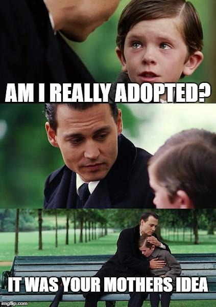 when he asks the big one | AM I REALLY ADOPTED? IT WAS YOUR MOTHERS IDEA | image tagged in memes,finding neverland | made w/ Imgflip meme maker