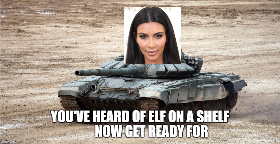 YOU'VE HEARD OF ELF ON A SHELF         NOW GET READY FOR | image tagged in kim kardashian,skank,elf on a shelf,skank on a tank | made w/ Imgflip meme maker