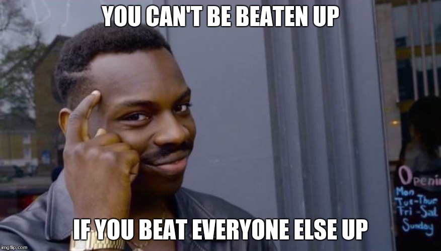 Roll Safe Think About It Meme | YOU CAN'T BE BEATEN UP IF YOU BEAT EVERYONE ELSE UP | image tagged in can't blank if you don't blank | made w/ Imgflip meme maker