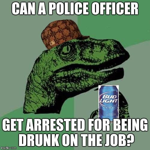 Drunk Philosoraptor | CAN A POLICE OFFICER GET ARRESTED FOR BEING DRUNK ON THE JOB? | image tagged in memes,philosoraptor,beer,police,mlg,hat | made w/ Imgflip meme maker