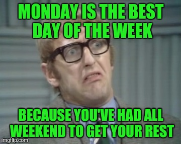 My Facebook Friend... | MONDAY IS THE BEST DAY OF THE WEEK BECAUSE YOU'VE HAD ALL WEEKEND TO GET YOUR REST | image tagged in my facebook friend | made w/ Imgflip meme maker