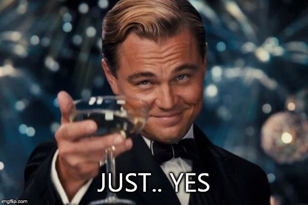Leonardo Dicaprio Cheers Meme | JUST.. YES | image tagged in memes,leonardo dicaprio cheers | made w/ Imgflip meme maker