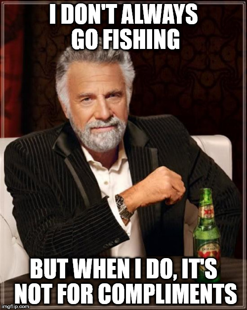 The Most Interesting Man In The World Meme | I DON'T ALWAYS GO FISHING BUT WHEN I DO, IT'S NOT FOR COMPLIMENTS | image tagged in memes,the most interesting man in the world | made w/ Imgflip meme maker