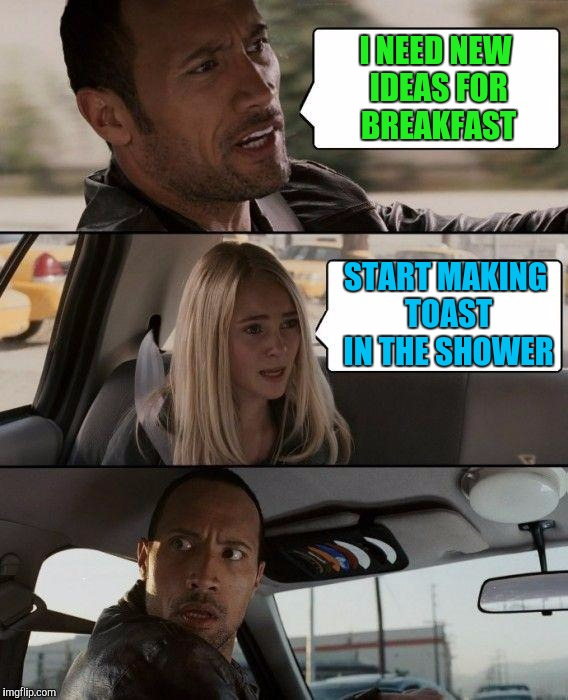 With Friends Like That, Who Needs Toast? | I NEED NEW IDEAS FOR BREAKFAST START MAKING TOAST IN THE SHOWER | image tagged in memes,the rock driving | made w/ Imgflip meme maker