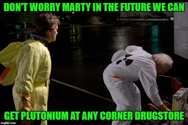 DON'T WORRY MARTY IN THE FUTURE WE CAN GET PLUTONIUM AT ANY CORNER DRUGSTORE | made w/ Imgflip meme maker