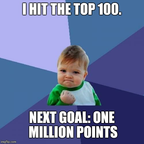 I'm in no rush! ;) | I HIT THE TOP 100. NEXT GOAL: ONE MILLION POINTS | image tagged in memes,success kid,sir_unknown | made w/ Imgflip meme maker
