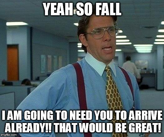 That Would Be Great Meme | YEAH SO FALL I AM GOING TO NEED YOU TO ARRIVE ALREADY!! THAT WOULD BE GREAT! | image tagged in memes,that would be great | made w/ Imgflip meme maker