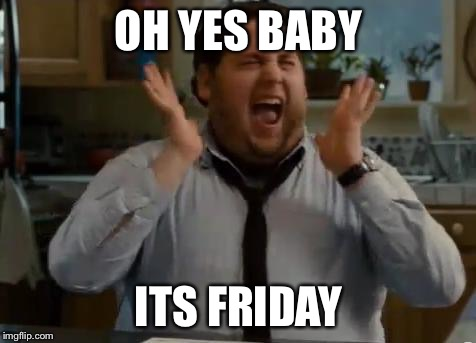 excited | OH YES BABY ITS FRIDAY | image tagged in excited | made w/ Imgflip meme maker