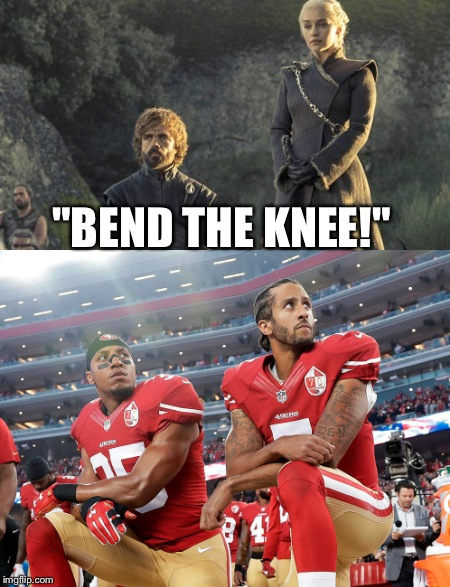 "This may be offensive to some ppl... Then again, what isn't?  | ""BEND THE KNEE!"" 