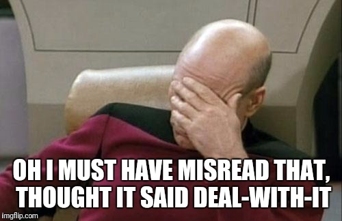 Captain Picard Facepalm Meme | OH I MUST HAVE MISREAD THAT, THOUGHT IT SAID DEAL-WITH-IT | image tagged in memes,captain picard facepalm | made w/ Imgflip meme maker