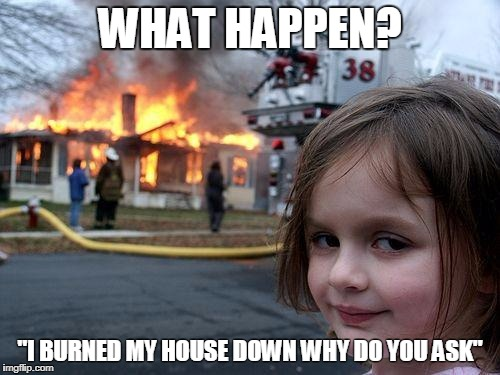 "Disaster Girl Meme | WHAT HAPPEN? ""I BURNED MY HOUSE DOWN WHY DO YOU ASK"" 