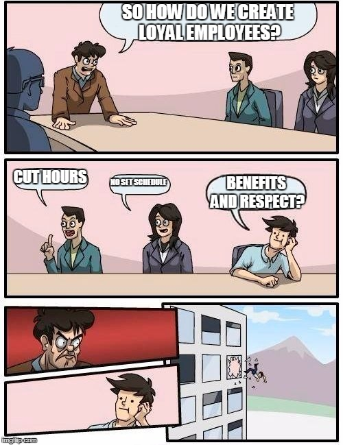 Boardroom Meeting Suggestion Meme | SO HOW DO WE CREATE LOYAL EMPLOYEES? CUT HOURS NO SET SCHEDULE BENEFITS AND RESPECT? | image tagged in memes,boardroom meeting suggestion | made w/ Imgflip meme maker