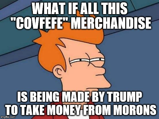 "Futurama Fry Meme | WHAT IF ALL THIS ""COVFEFE"" MERCHANDISE IS BEING MADE BY TRUMP TO TAKE MONEY FROM MORONS 