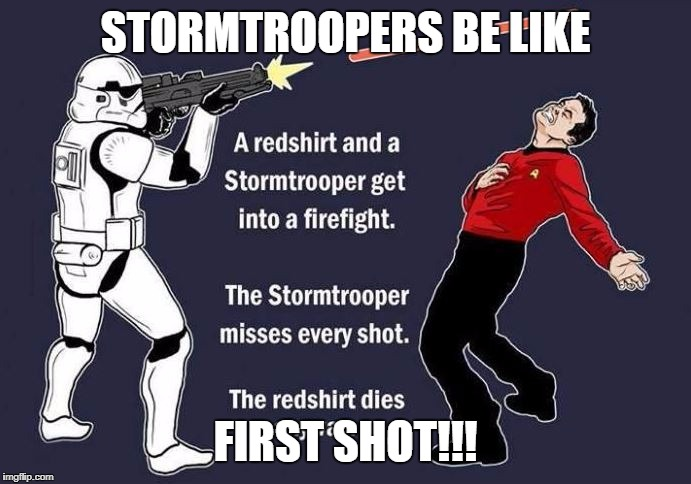 stormtrooper vs. red shirt | STORMTROOPERS BE LIKE FIRST SHOT!!! | image tagged in stormtrooper vs red shirt | made w/ Imgflip meme maker