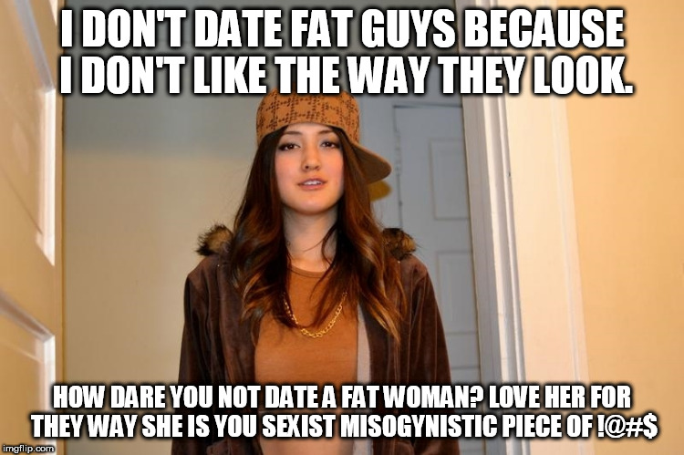 Scumbag Stephanie  | I DON'T DATE FAT GUYS BECAUSE I DON'T LIKE THE WAY THEY LOOK. HOW DARE YOU NOT DATE A FAT WOMAN? LOVE HER FOR THEY WAY SHE IS YOU SEXIST MIS | image tagged in scumbag stephanie | made w/ Imgflip meme maker