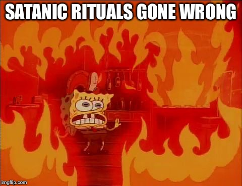 Burning Spongebob | SATANIC RITUALS GONE WRONG | image tagged in burning spongebob | made w/ Imgflip meme maker