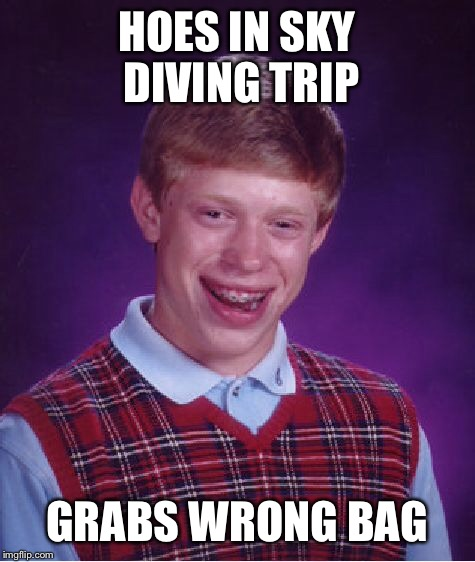 Bad Luck Brian Meme | HOES IN SKY DIVING TRIP GRABS WRONG BAG | image tagged in memes,bad luck brian | made w/ Imgflip meme maker