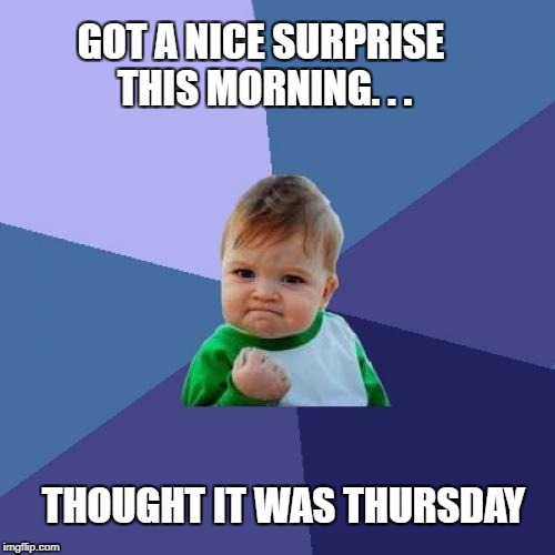 Happy week ending | GOT A NICE SURPRISE THIS MORNING. . . THOUGHT IT WAS THURSDAY | image tagged in memes,success kid,tgif,confused | made w/ Imgflip meme maker