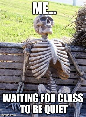 Waiting Skeleton Meme | ME... WAITING FOR CLASS TO BE QUIET | image tagged in memes,waiting skeleton | made w/ Imgflip meme maker