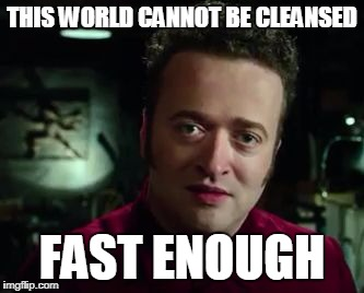 THIS WORLD CANNOT BE CLEANSED FAST ENOUGH | image tagged in rowan | made w/ Imgflip meme maker