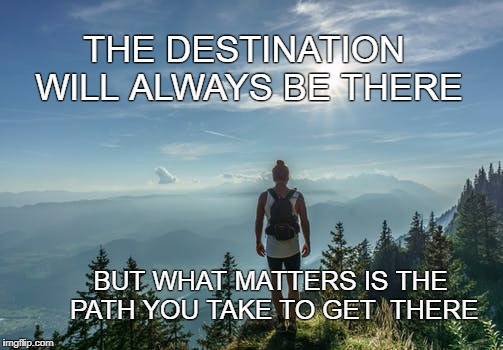 The Path | THE DESTINATION WILL ALWAYS BE THERE BUT WHAT MATTERS IS THE PATH YOU TAKE TO GET  THERE | image tagged in journey,destiny,inspirational quote,life,travel,motivation | made w/ Imgflip meme maker