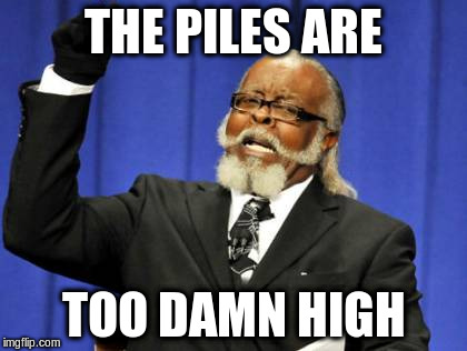 Too Damn High Meme | THE PILES ARE TOO DAMN HIGH | image tagged in memes,too damn high | made w/ Imgflip meme maker