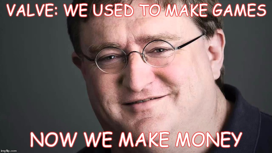 So true it hurts... | VALVE: WE USED TO MAKE GAMES NOW WE MAKE MONEY | image tagged in dammit valve,memes,funny,valve,gaben,steam sales | made w/ Imgflip meme maker