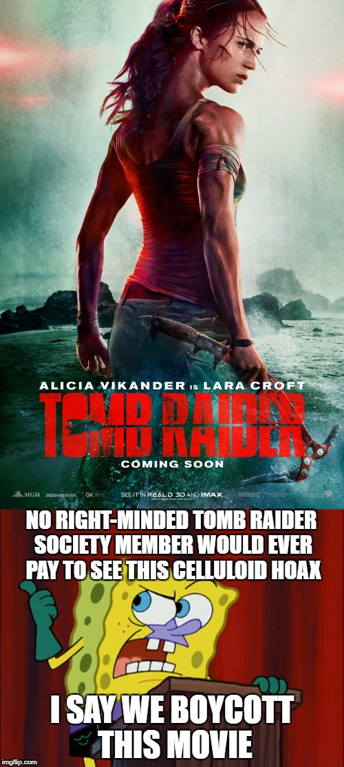 Spongebob wants to boycott Tomb Raider 2018 | NO RIGHT-MINDED TOMB RAIDER SOCIETY MEMBER WOULD EVER PAY TO SEE THIS CELLULOID HOAX I SAY WE BOYCOTT THIS MOVIE | image tagged in tomb raider,spongebob squarepants,celluloid hoax | made w/ Imgflip meme maker