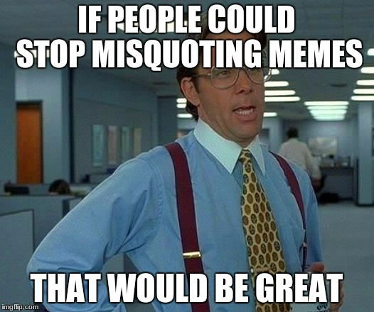 That Would Be Great Meme | IF PEOPLE COULD STOP MISQUOTING MEMES THAT WOULD BE GREAT | image tagged in memes,that would be great | made w/ Imgflip meme maker