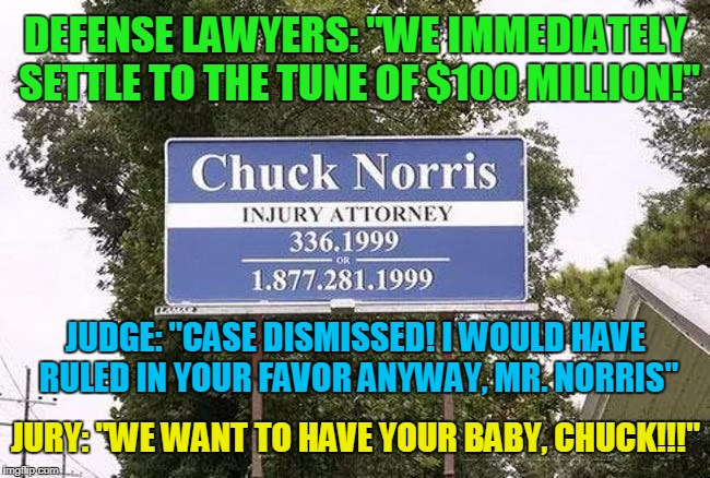 "if only all the courts worked in this fashion | DEFENSE LAWYERS: ""WE IMMEDIATELY SETTLE TO THE TUNE OF $100 MILLION!"" JURY: ""WE WANT TO HAVE YOUR BABY, CHUCK!!!"" JUDGE: ""CASE DISMISSED! I  