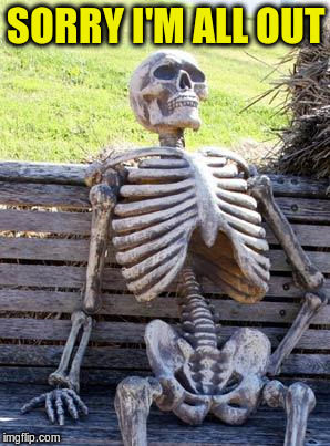 Waiting Skeleton Meme | SORRY I'M ALL OUT | image tagged in memes,waiting skeleton | made w/ Imgflip meme maker