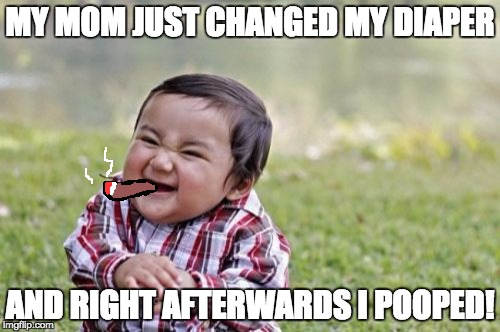 Evil Toddler Meme | MY MOM JUST CHANGED MY DIAPER AND RIGHT AFTERWARDS I POOPED! | image tagged in memes,evil toddler | made w/ Imgflip meme maker