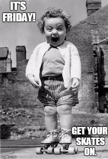 IT'S FRIDAY! GET YOUR SKATES ON. | image tagged in girl on roller skates | made w/ Imgflip meme maker